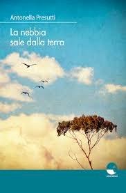 «La nebbia sale dalla terra», il nuovo libro di Antonella Presutti